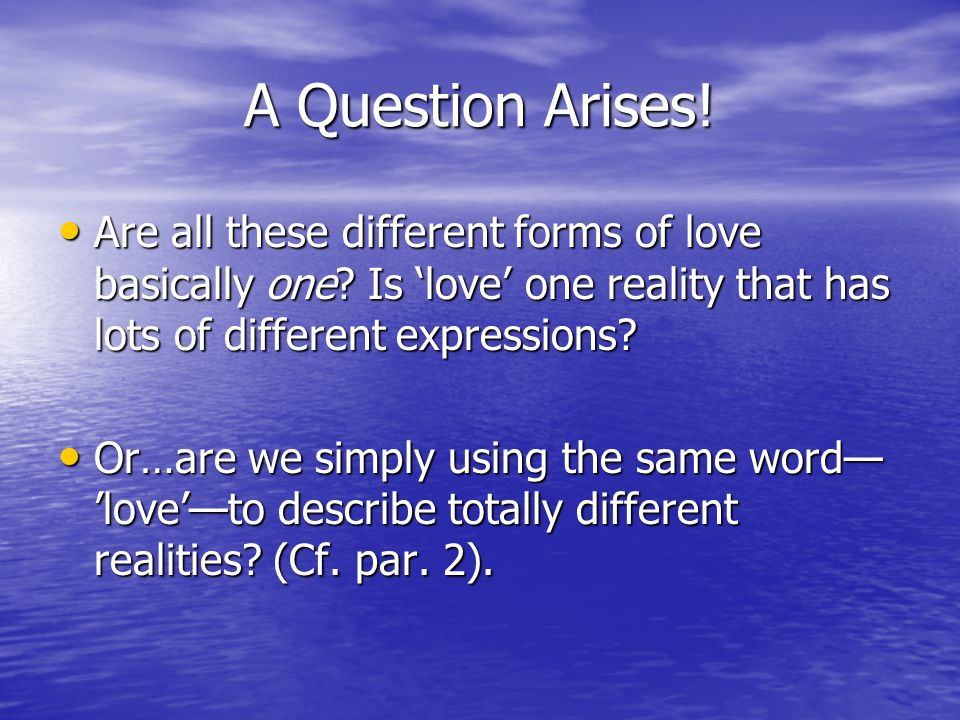 A Question Arises! Are all these different forms of love basically one Is 'love' one reality that has lots of different expressions