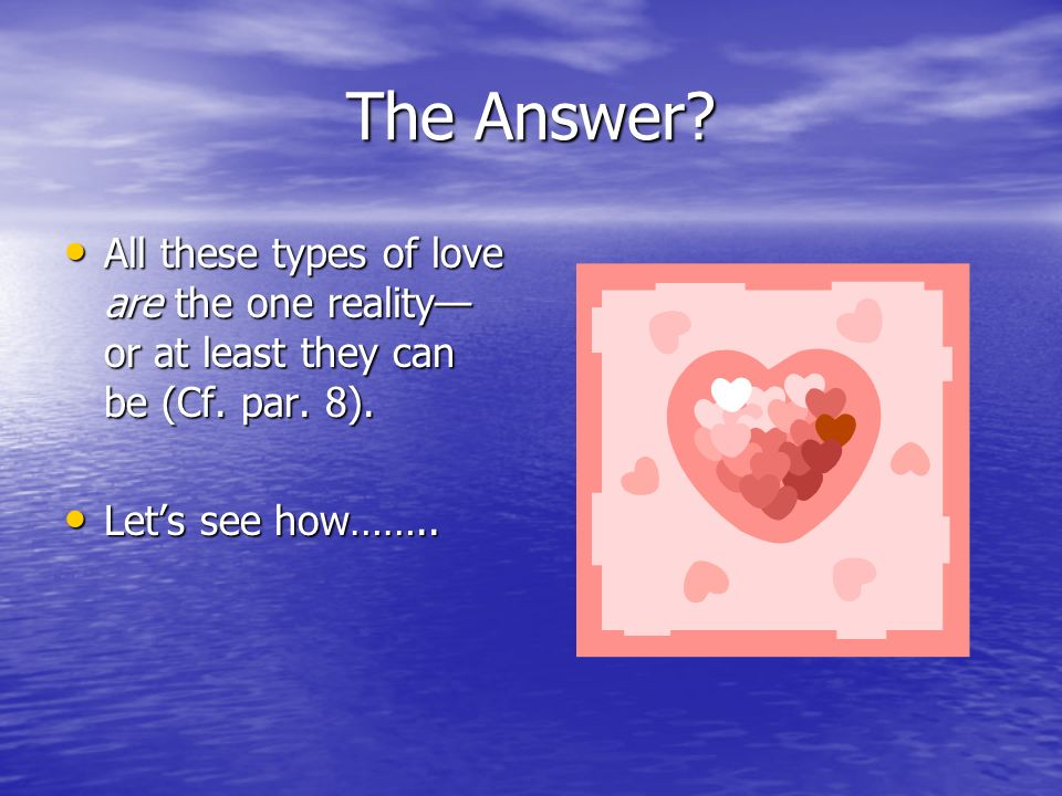 The Answer. All these types of love are the one reality—or at least they can be (Cf.