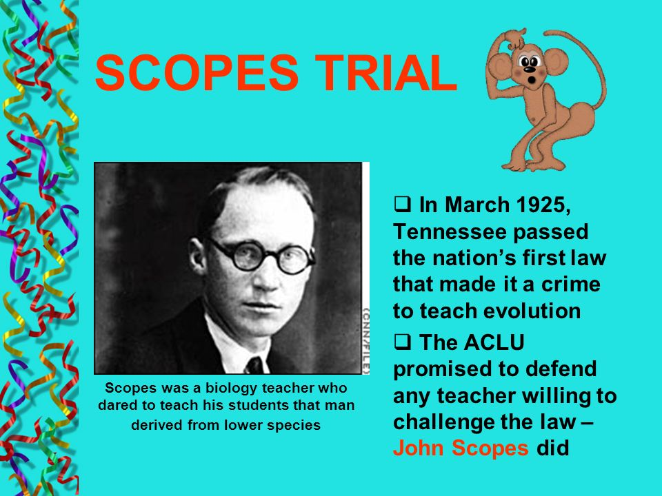 SCOPES TRIAL In March 1925, Tennessee passed the nation's first law that made it a crime to teach evolution.