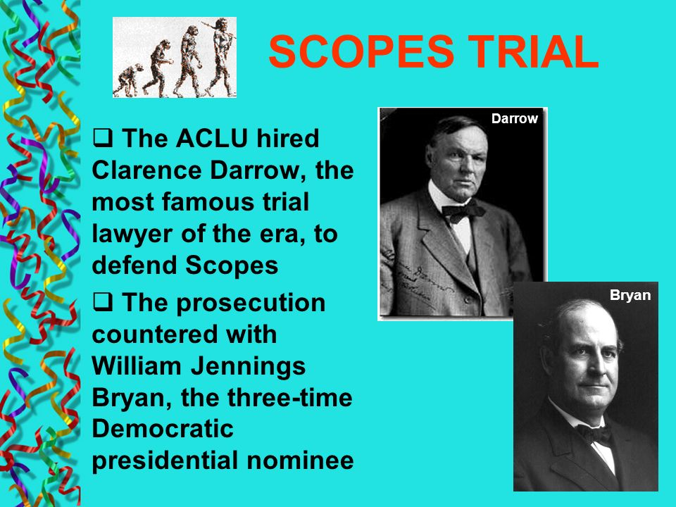 SCOPES TRIAL Darrow. The ACLU hired Clarence Darrow, the most famous trial lawyer of the era, to defend Scopes.