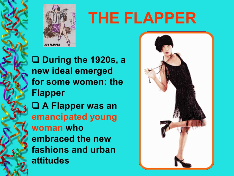 THE FLAPPER During the 1920s, a new ideal emerged for some women: the Flapper.
