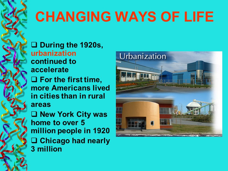CHANGING WAYS OF LIFE During the 1920s, urbanization continued to accelerate. For the first time, more Americans lived in cities than in rural areas.