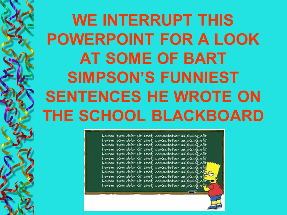 WE INTERRUPT THIS POWERPOINT FOR A LOOK AT SOME OF BART SIMPSON'S FUNNIEST SENTENCES HE WROTE ON THE SCHOOL BLACKBOARD
