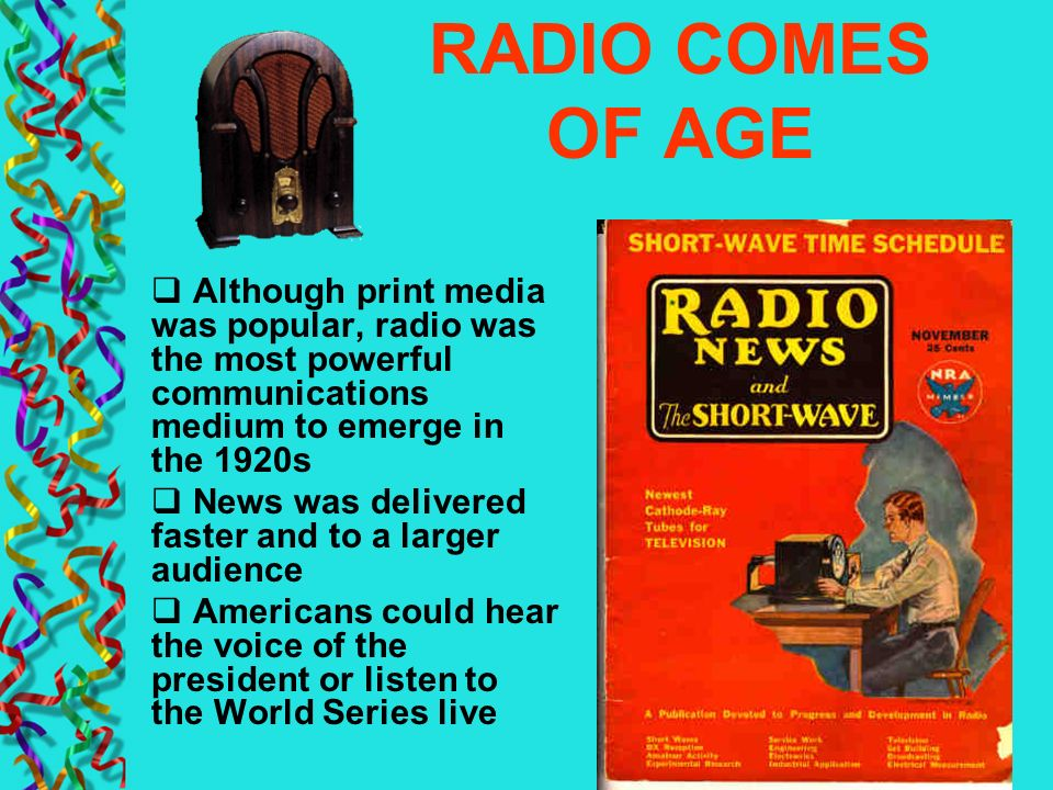 RADIO COMES OF AGE Although print media was popular, radio was the most powerful communications medium to emerge in the 1920s.