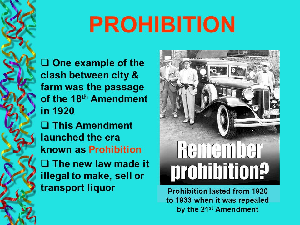 PROHIBITION One example of the clash between city & farm was the passage of the 18th Amendment in