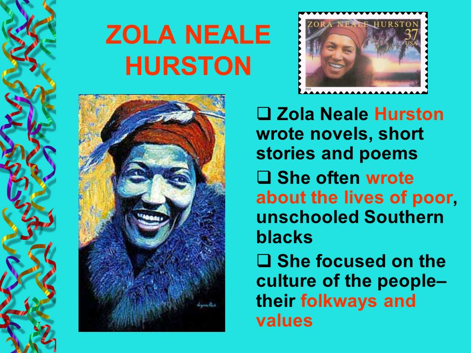 ZOLA NEALE HURSTON Zola Neale Hurston wrote novels, short stories and poems. She often wrote about the lives of poor, unschooled Southern blacks.