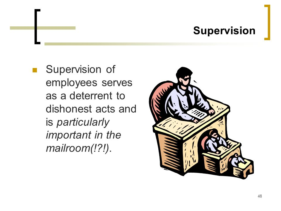 Supervision Supervision of employees serves as a deterrent to dishonest acts and is particularly important in the mailroom(! !).