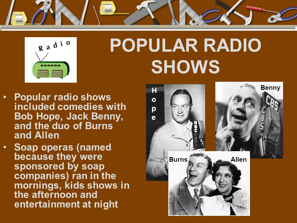 POPULAR RADIO SHOWS Benny. Hope. Popular radio shows included comedies with Bob Hope, Jack Benny, and the duo of Burns and Allen.
