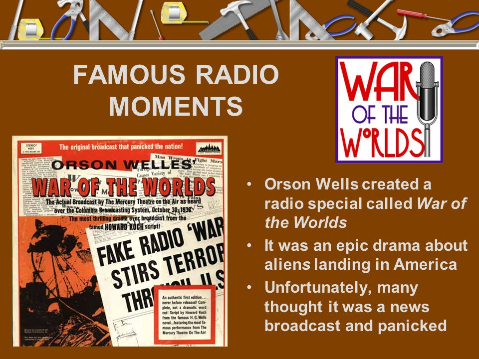 FAMOUS RADIO MOMENTS Orson Wells created a radio special called War of the Worlds. It was an epic drama about aliens landing in America.