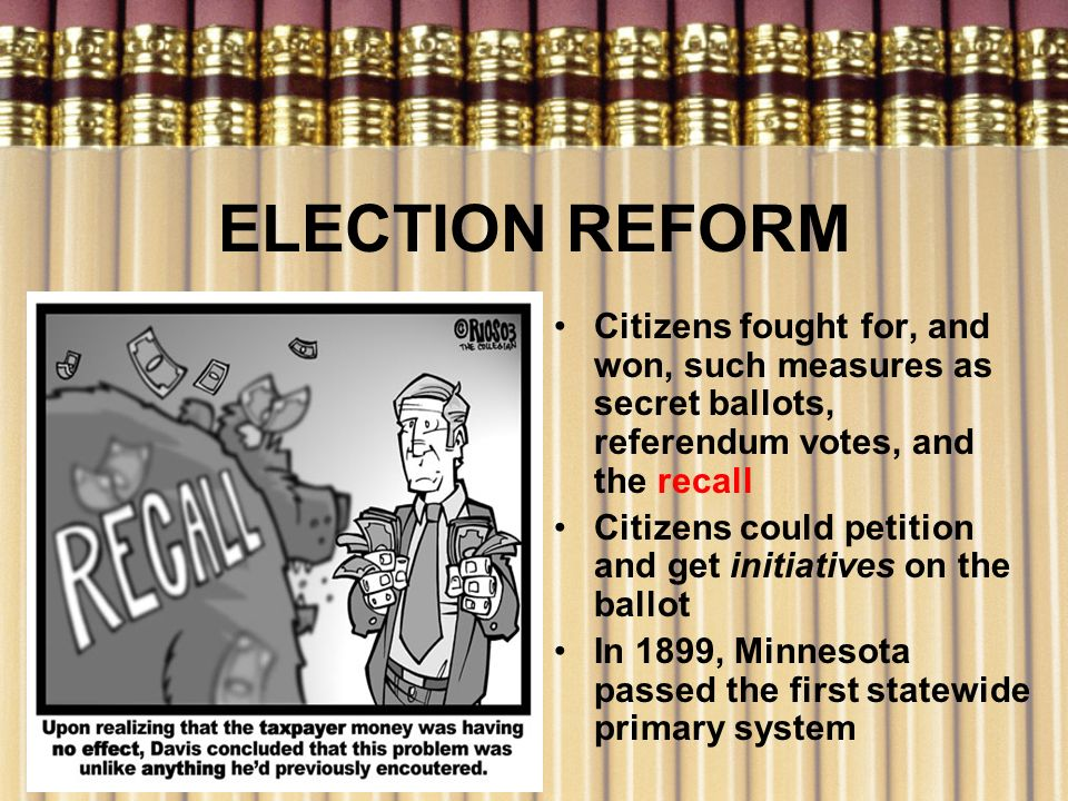 ELECTION REFORM Citizens fought for, and won, such measures as secret ballots, referendum votes, and the recall.