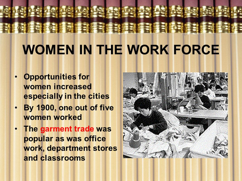 WOMEN IN THE WORK FORCE Opportunities for women increased especially in the cities. By 1900, one out of five women worked.