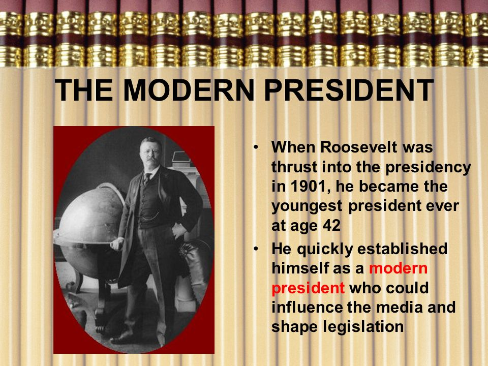 THE MODERN PRESIDENT When Roosevelt was thrust into the presidency in 1901, he became the youngest president ever at age 42.