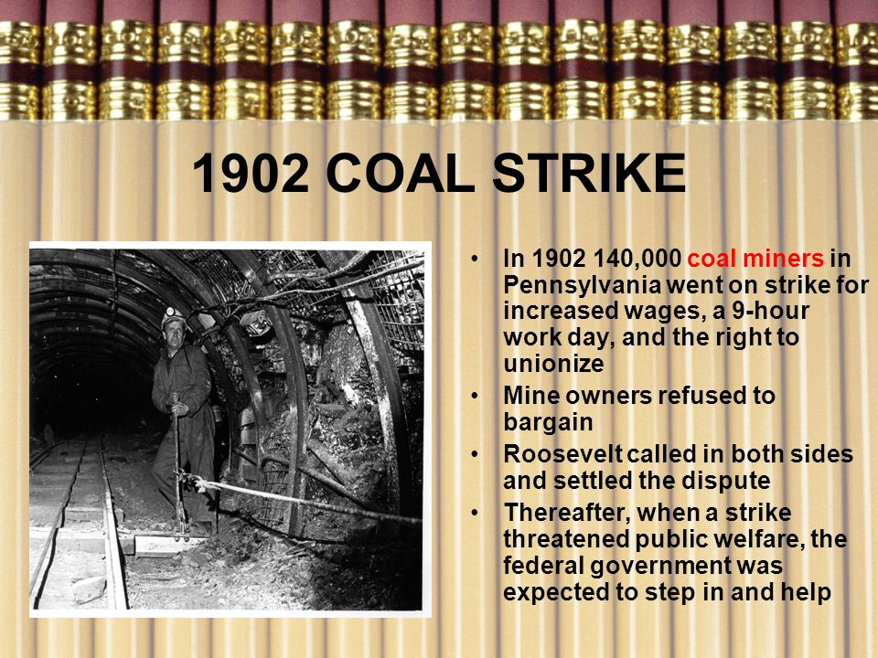 1902 COAL STRIKE In 1902 140,000 coal miners in Pennsylvania went on strike for increased wages, a 9-hour work day, and the right to unionize.