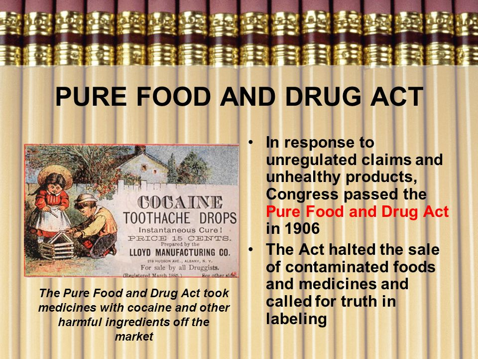 PURE FOOD AND DRUG ACT In response to unregulated claims and unhealthy products, Congress passed the Pure Food and Drug Act in