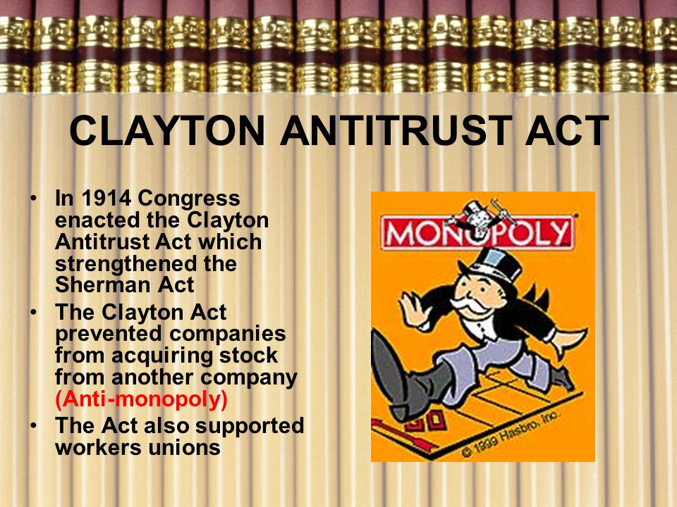 CLAYTON ANTITRUST ACT In 1914 Congress enacted the Clayton Antitrust Act which strengthened the Sherman Act.