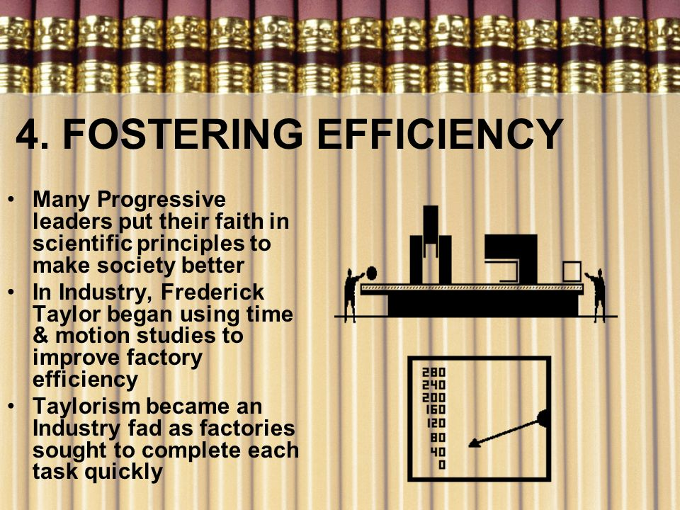 4. FOSTERING EFFICIENCY Many Progressive leaders put their faith in scientific principles to make society better.