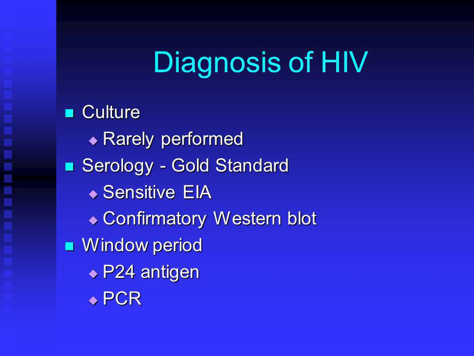 Diagnosis of HIV Culture Rarely performed Serology - Gold Standard