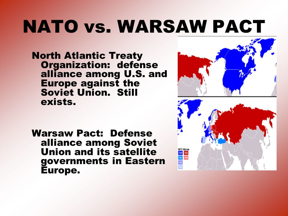 NATO vs. WARSAW PACT North Atlantic Treaty Organization: defense alliance among U.S. and Europe against the Soviet Union. Still exists.