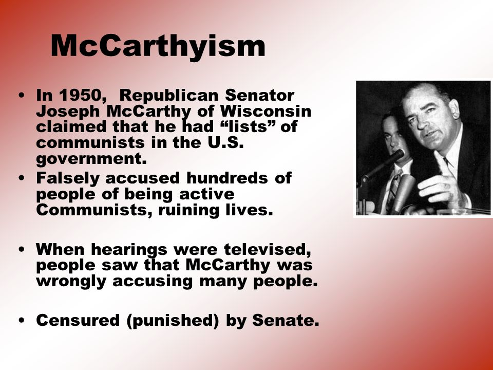 McCarthyism In 1950, Republican Senator Joseph McCarthy of Wisconsin claimed that he had lists of communists in the U.S. government.