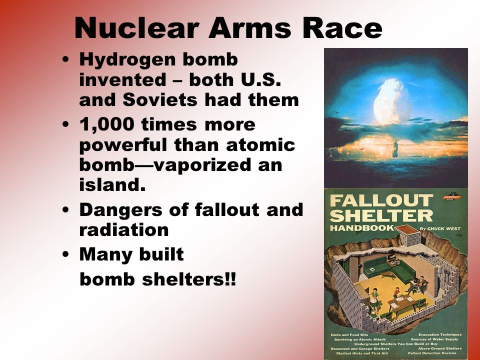 Nuclear Arms Race Hydrogen bomb invented – both U.S. and Soviets had them. 1,000 times more powerful than atomic bomb—vaporized an island.