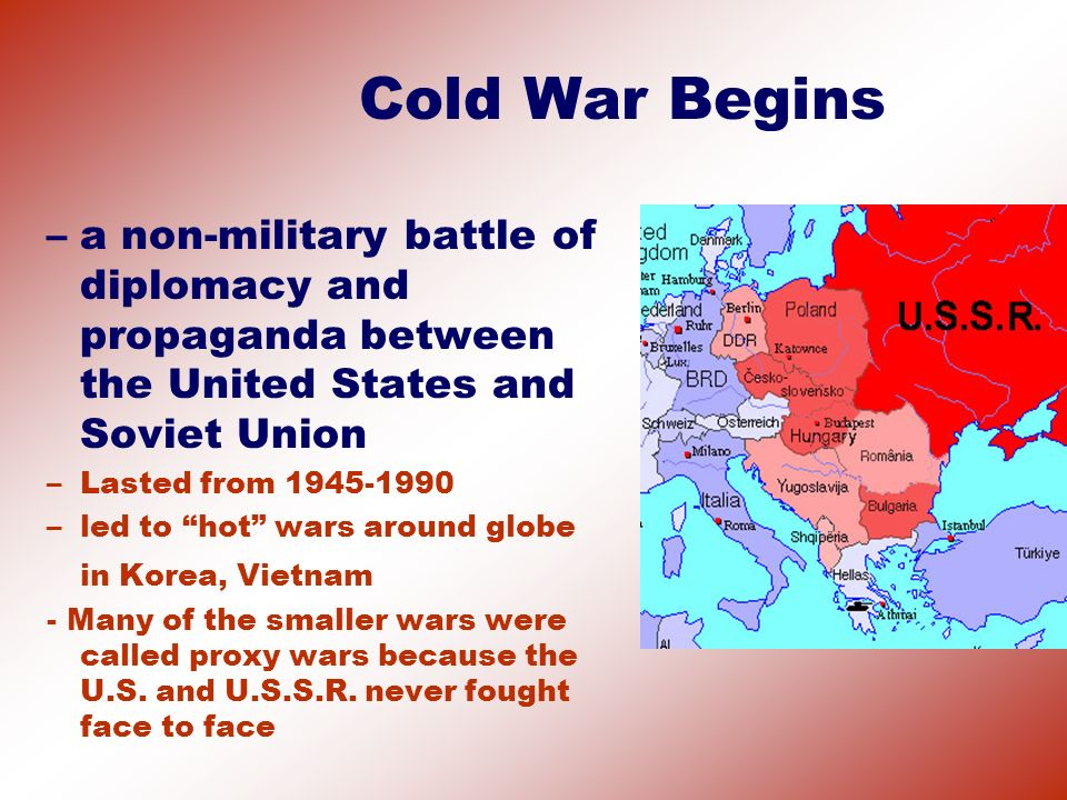 Cold War Begins a non-military battle of diplomacy and propaganda between the United States and Soviet Union.