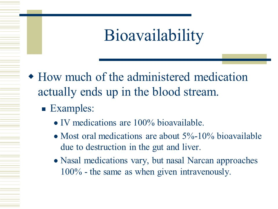 Bioavailability How much of the administered medication actually ends up in the blood stream. Examples: