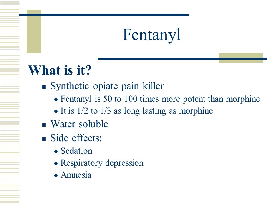 Fentanyl What is it Synthetic opiate pain killer Water soluble