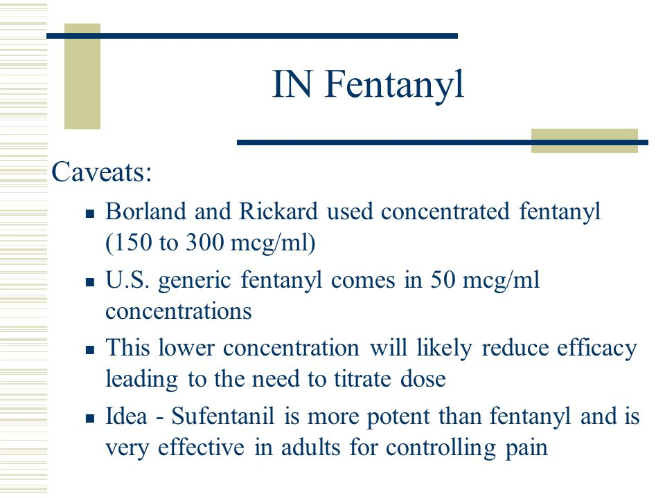 IN Fentanyl Caveats: Borland and Rickard used concentrated fentanyl (150 to 300 mcg/ml) U.S. generic fentanyl comes in 50 mcg/ml concentrations.
