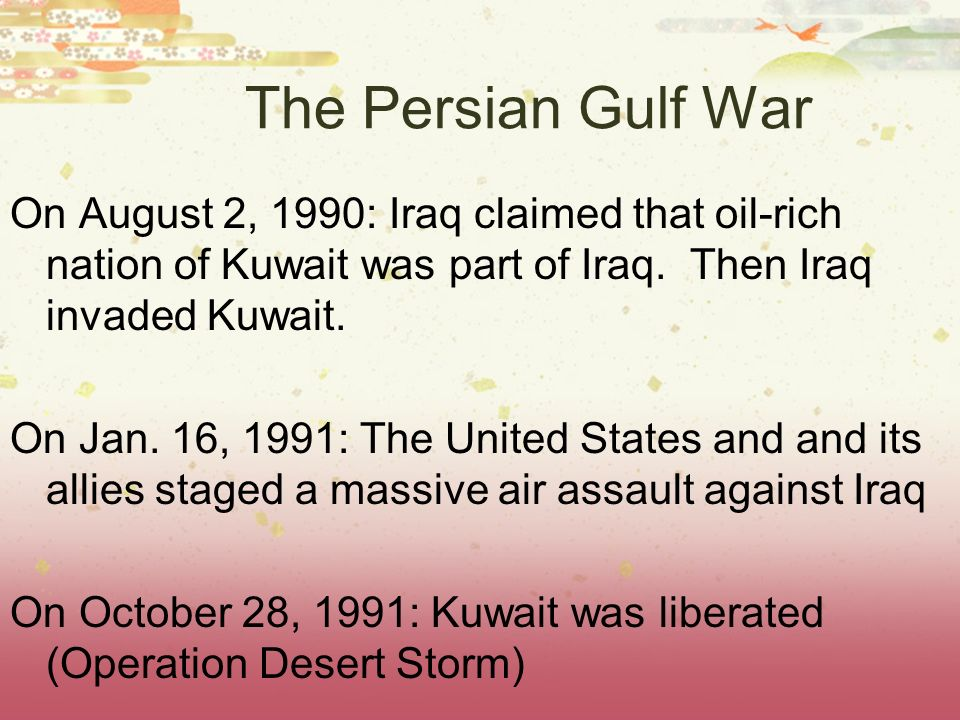 The Persian Gulf WarOn August 2, 1990: Iraq claimed that oil-rich nation of Kuwait was part of Iraq. Then Iraq invaded Kuwait.