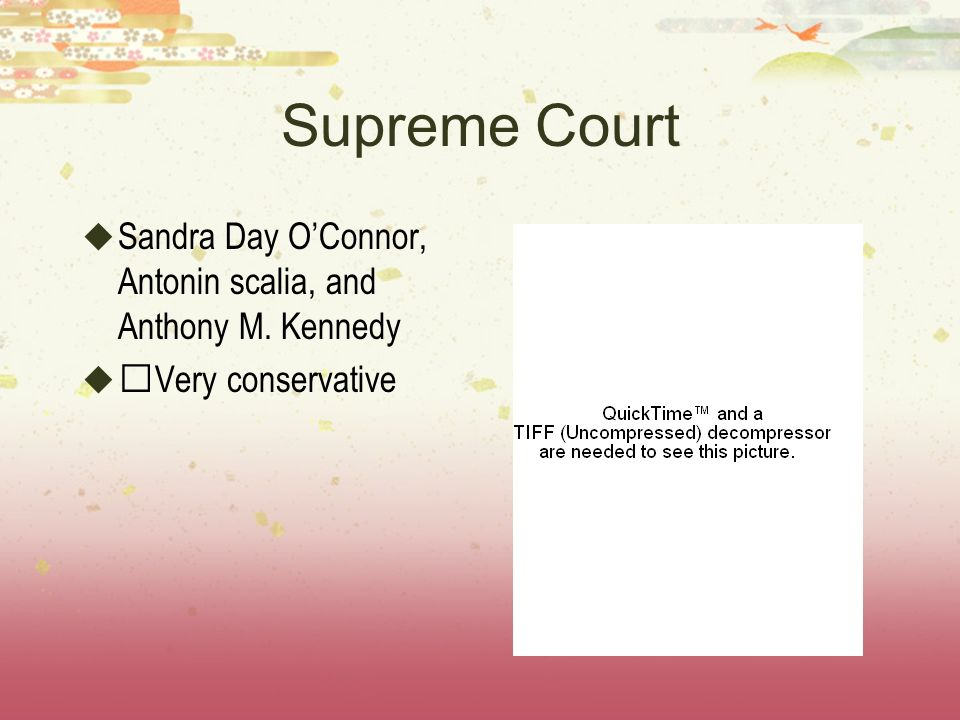 Supreme Court Sandra Day O'Connor, Antonin scalia, and Anthony M. Kennedy Very conservative
