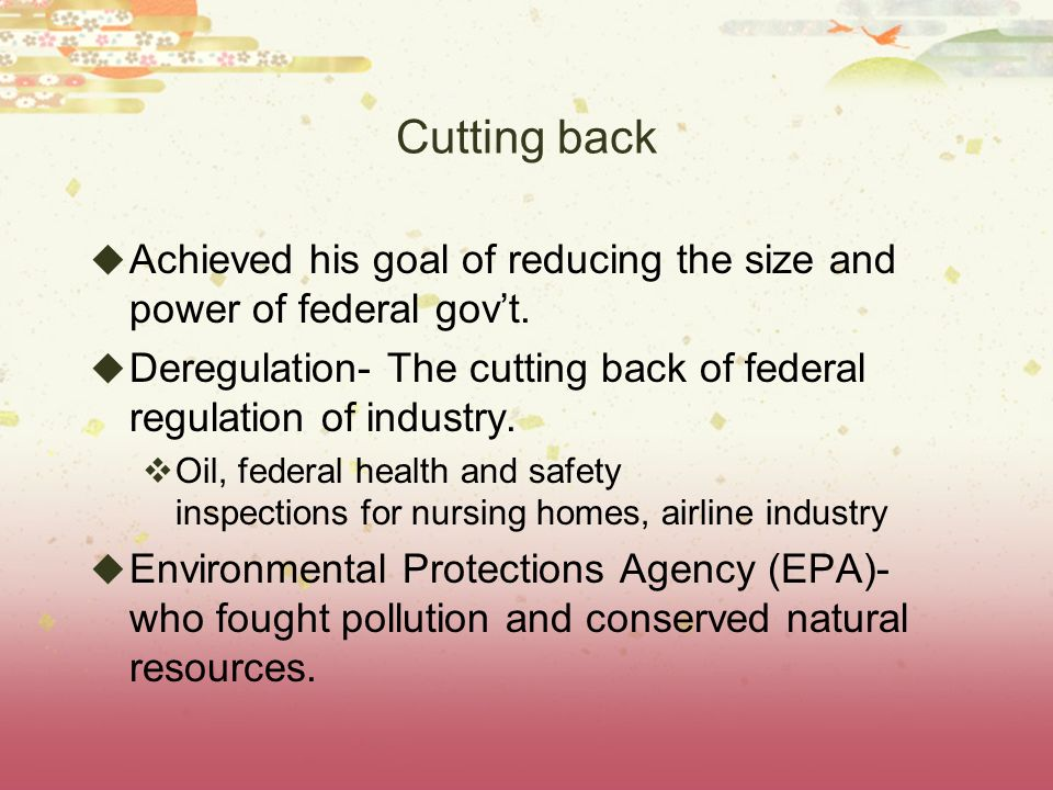 Cutting back Achieved his goal of reducing the size and power of federal gov't. Deregulation- The cutting back of federal regulation of industry.