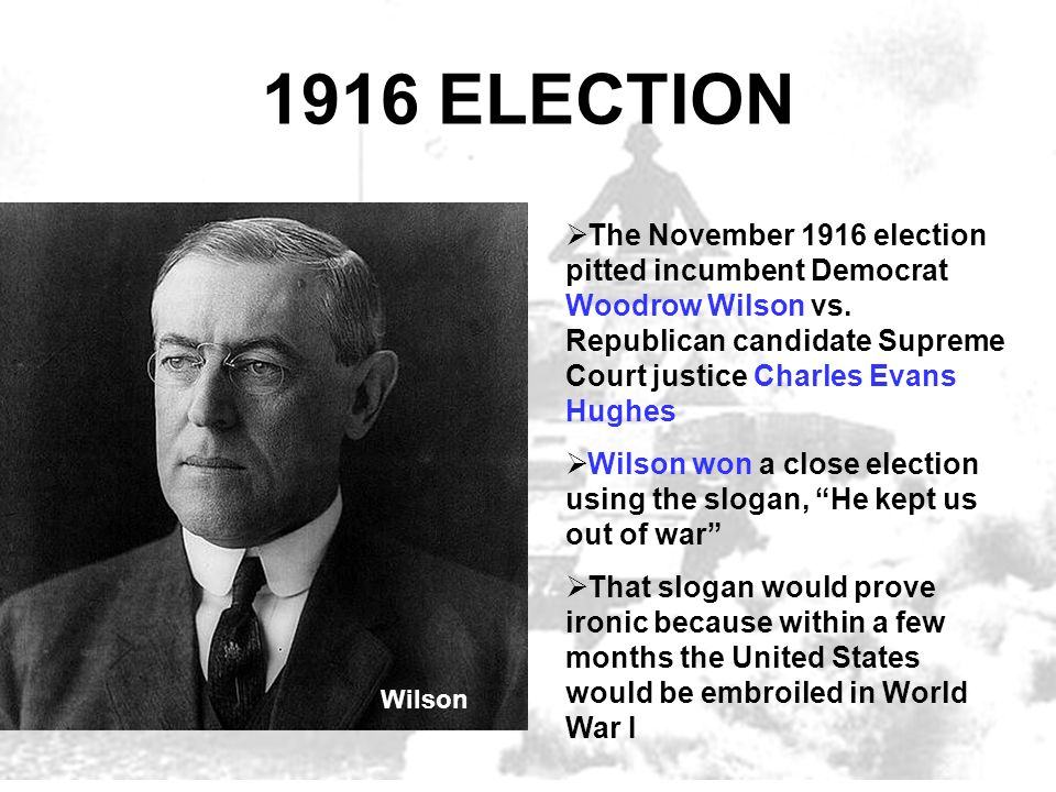 1916 ELECTION The November 1916 election pitted incumbent Democrat Woodrow Wilson vs. Republican candidate Supreme Court justice Charles Evans Hughes.