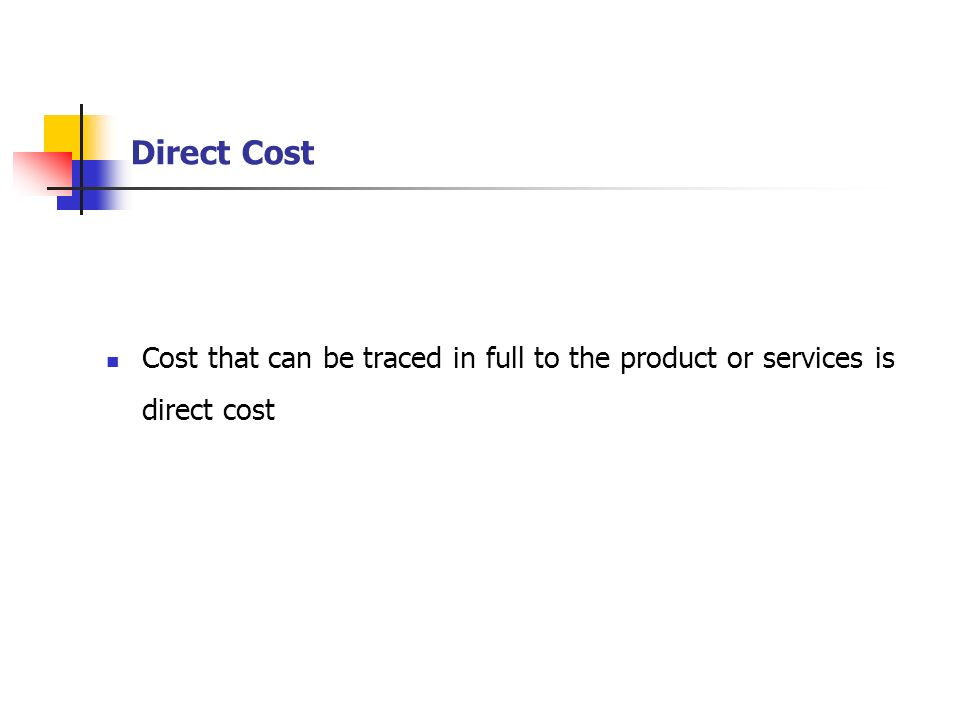 Direct Cost Cost that can be traced in full to the product or services is direct cost