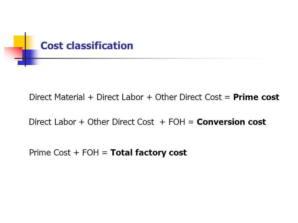 Cost classification Direct Material + Direct Labor + Other Direct Cost = Prime cost. Direct Labor + Other Direct Cost + FOH = Conversion cost.