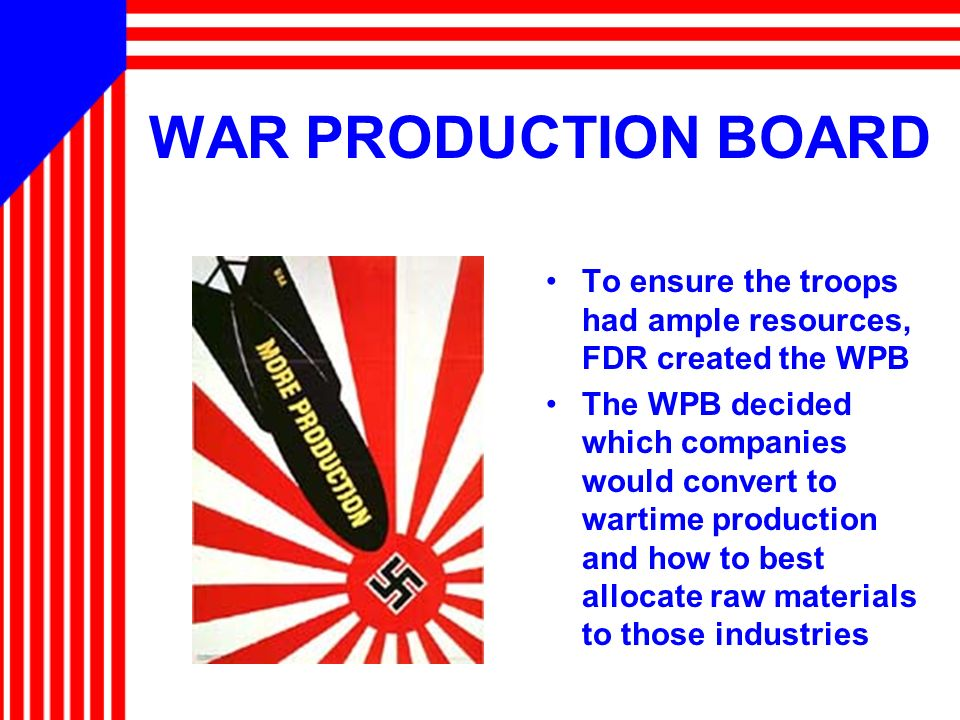 WAR PRODUCTION BOARD To ensure the troops had ample resources, FDR created the WPB.