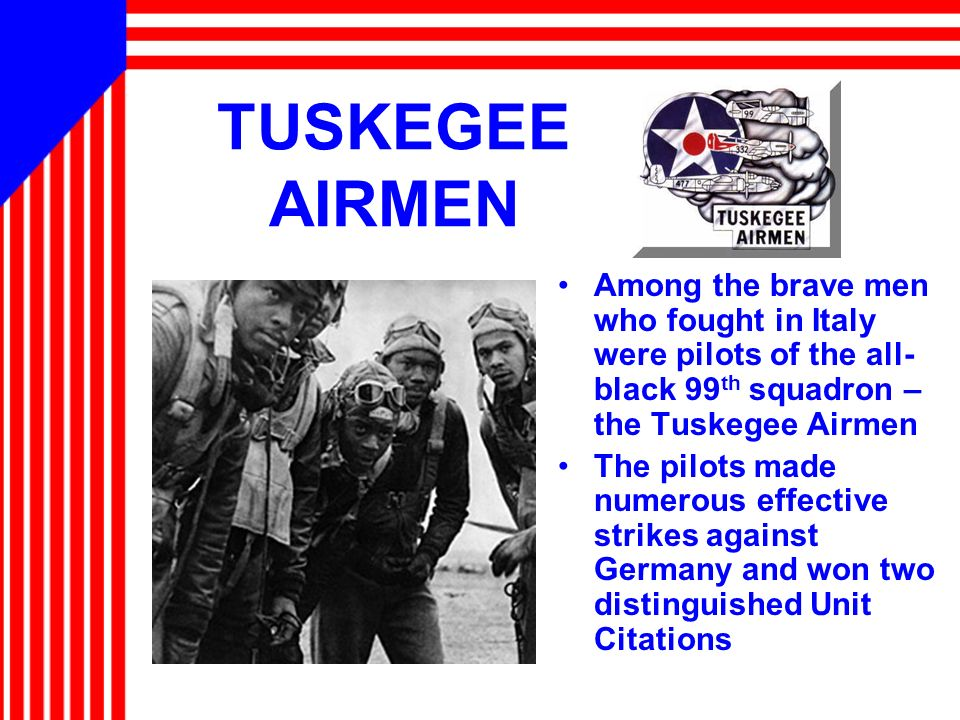 TUSKEGEE AIRMEN Among the brave men who fought in Italy were pilots of the all-black 99th squadron – the Tuskegee Airmen.