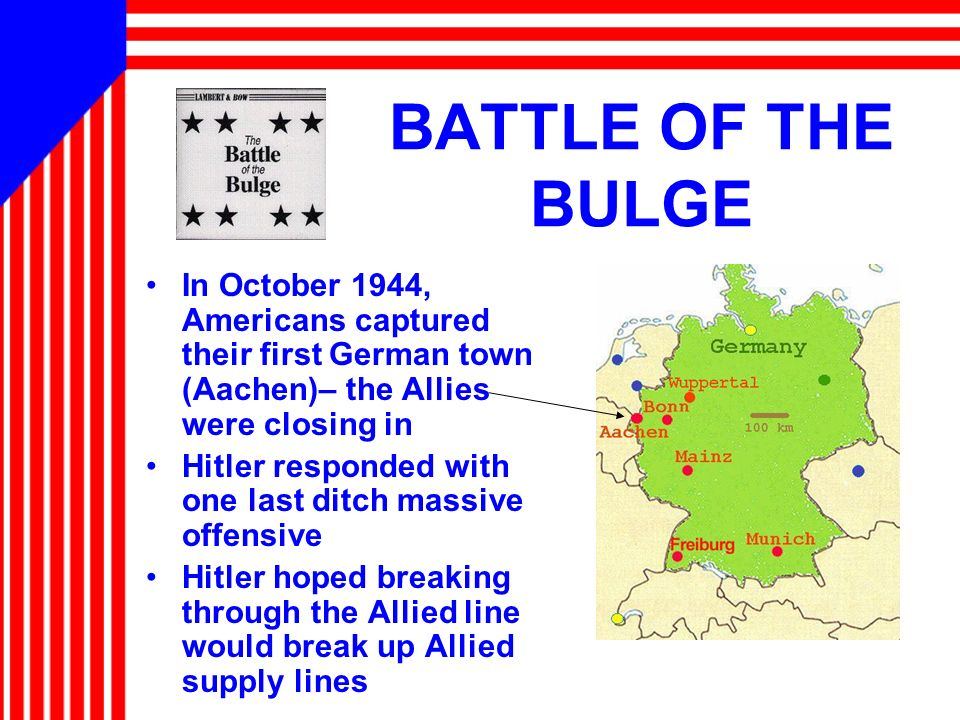 BATTLE OF THE BULGE In October 1944, Americans captured their first German town (Aachen)– the Allies were closing in.