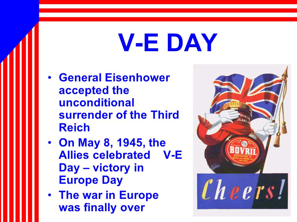 V-E DAY General Eisenhower accepted the unconditional surrender of the Third Reich.