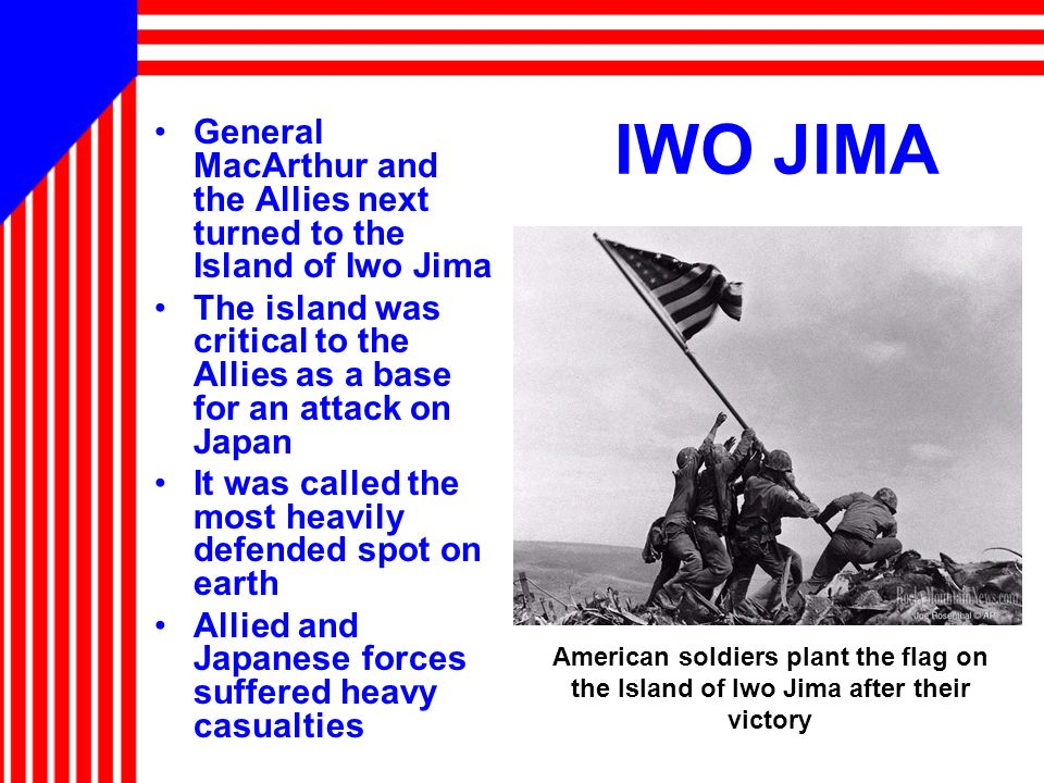 IWO JIMA General MacArthur and the Allies next turned to the Island of Iwo Jima.