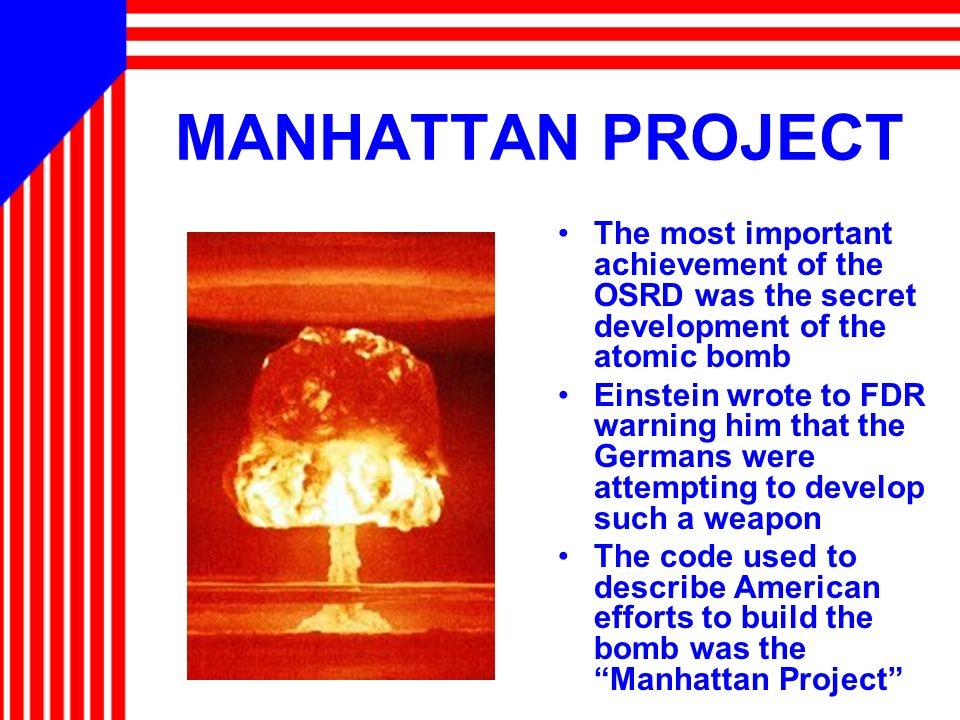 MANHATTAN PROJECT The most important achievement of the OSRD was the secret development of the atomic bomb.