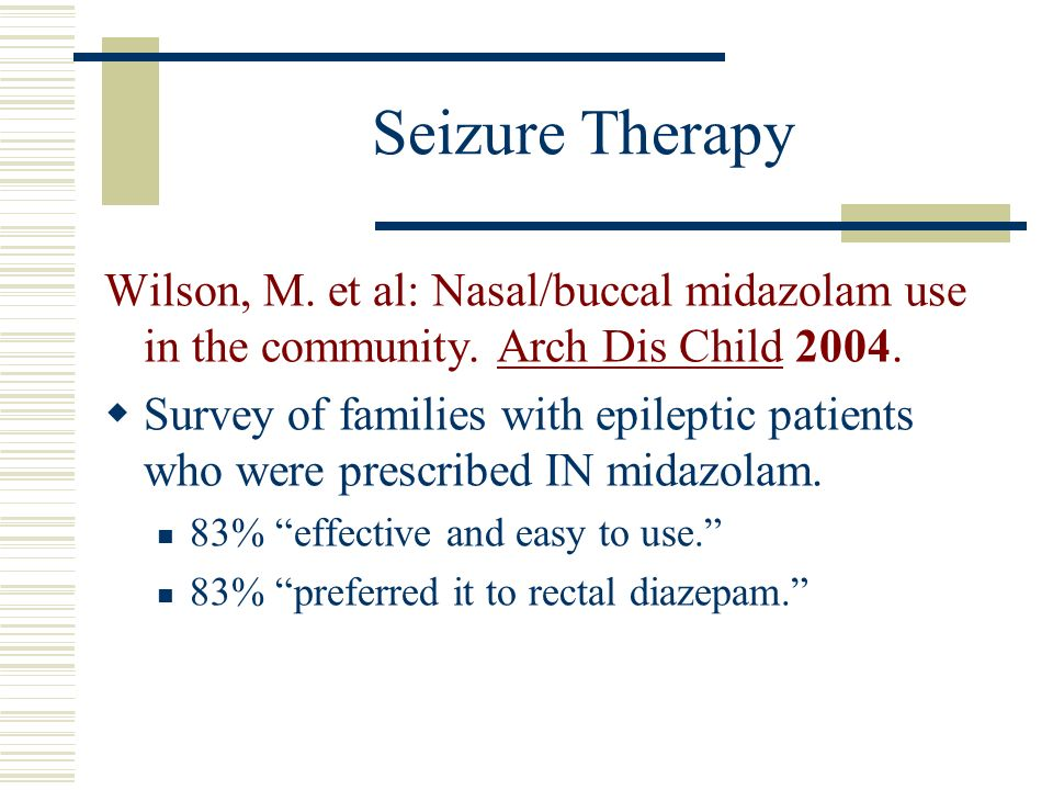 Seizure Therapy Wilson, M. et al: Nasal/buccal midazolam use in the community. Arch Dis Child 2004.