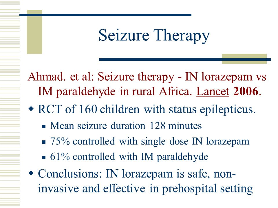 Seizure Therapy Ahmad. et al: Seizure therapy - IN lorazepam vs IM paraldehyde in rural Africa. Lancet 2006.