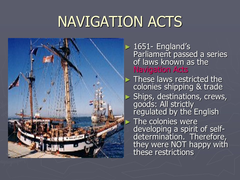 NAVIGATION ACTS 1651- England's Parliament passed a series of laws known as the Navigation Acts. These laws restricted the colonies shipping & trade.