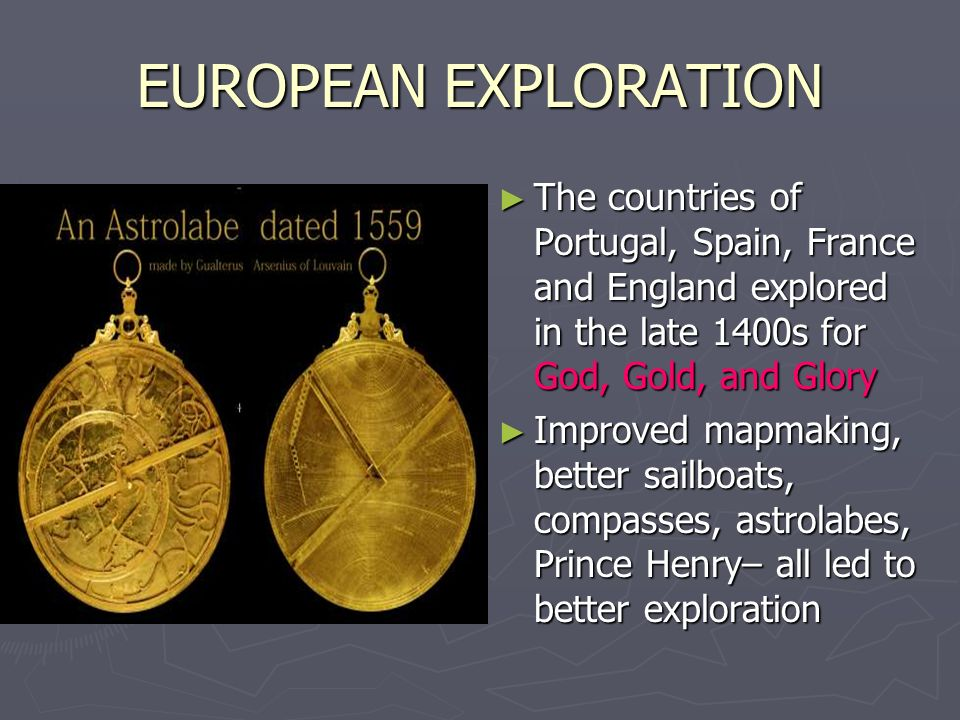 EUROPEAN EXPLORATION The countries of Portugal, Spain, France and England explored in the late 1400s for God, Gold, and Glory.