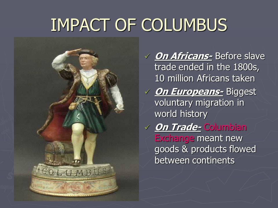 IMPACT OF COLUMBUS On Africans- Before slave trade ended in the 1800s, 10 million Africans taken.
