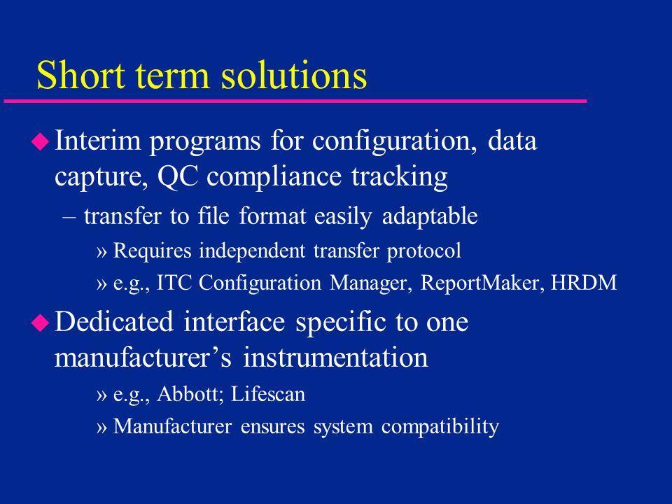 Short term solutions Interim programs for configuration, data capture, QC compliance tracking. transfer to file format easily adaptable.