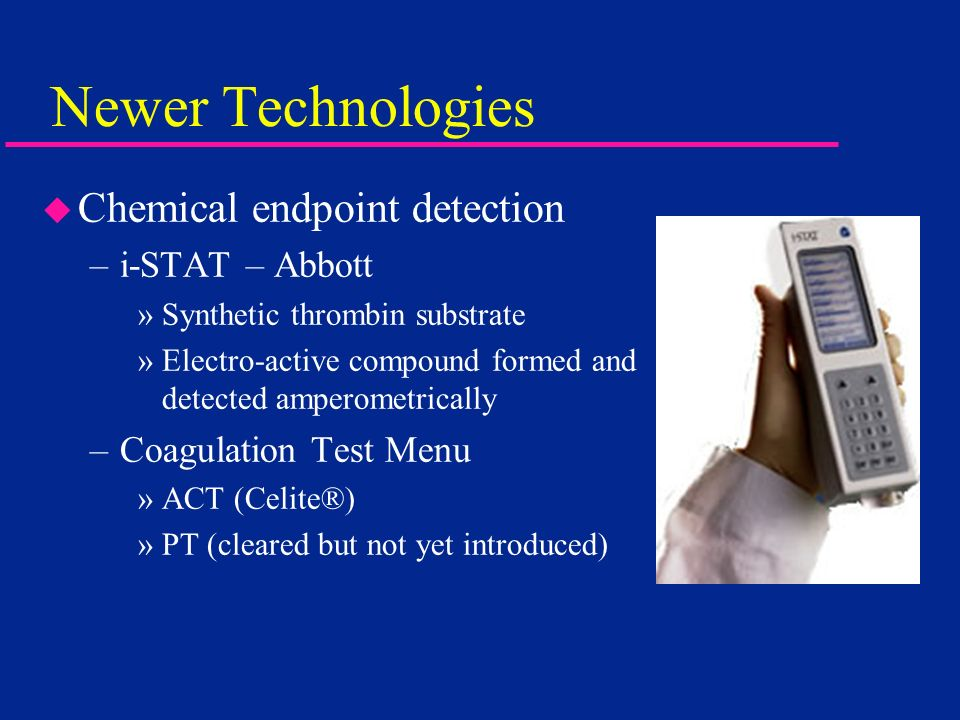 Newer Technologies Chemical endpoint detection i-STAT – Abbott