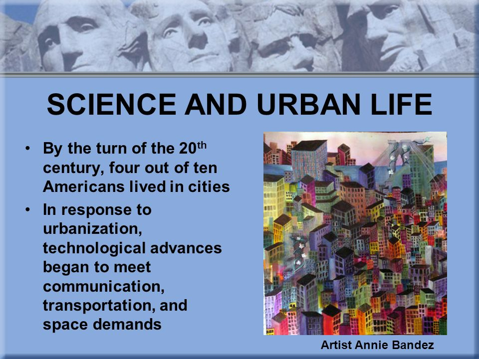 SCIENCE AND URBAN LIFE By the turn of the 20th century, four out of ten Americans lived in cities.