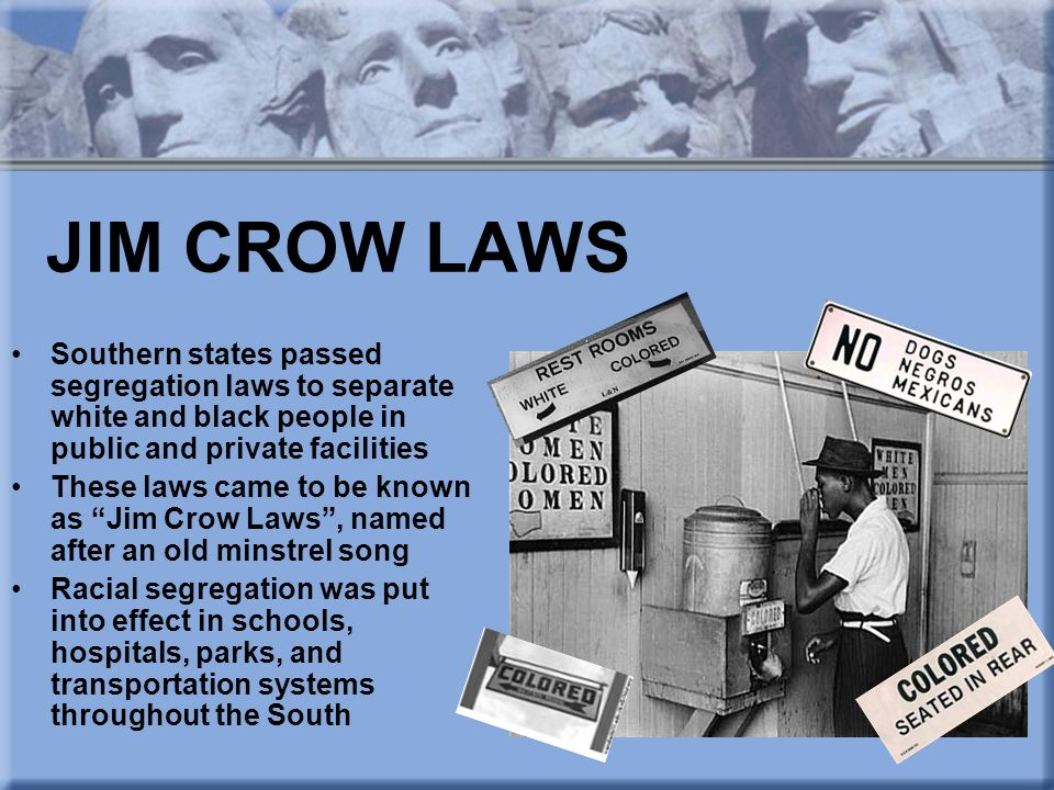 JIM CROW LAWS Southern states passed segregation laws to separate white and black people in public and private facilities.