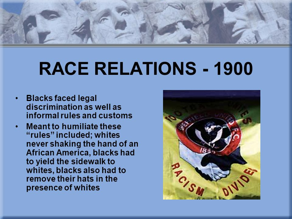 RACE RELATIONS - 1900 Blacks faced legal discrimination as well as informal rules and customs.